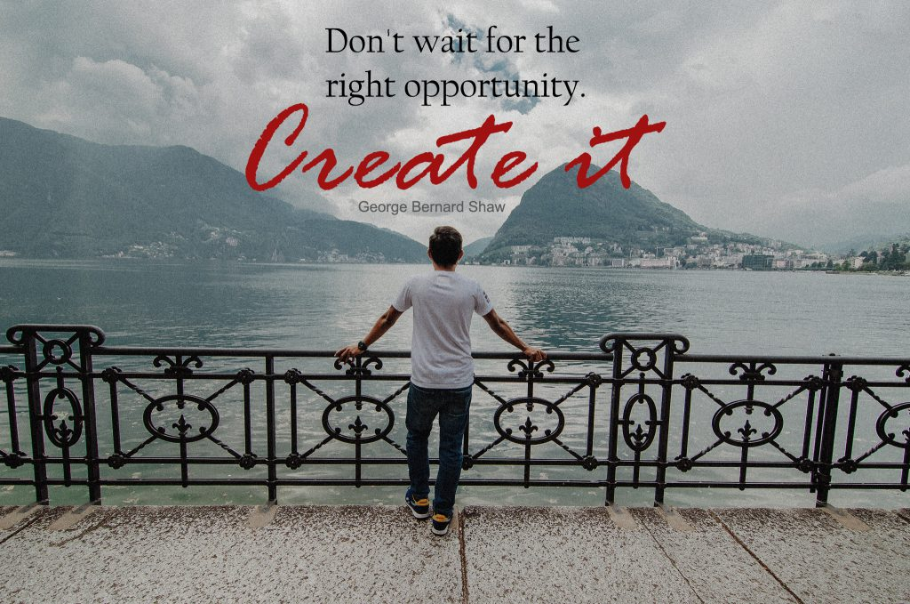 Don't wait for the right opportunity : create it
