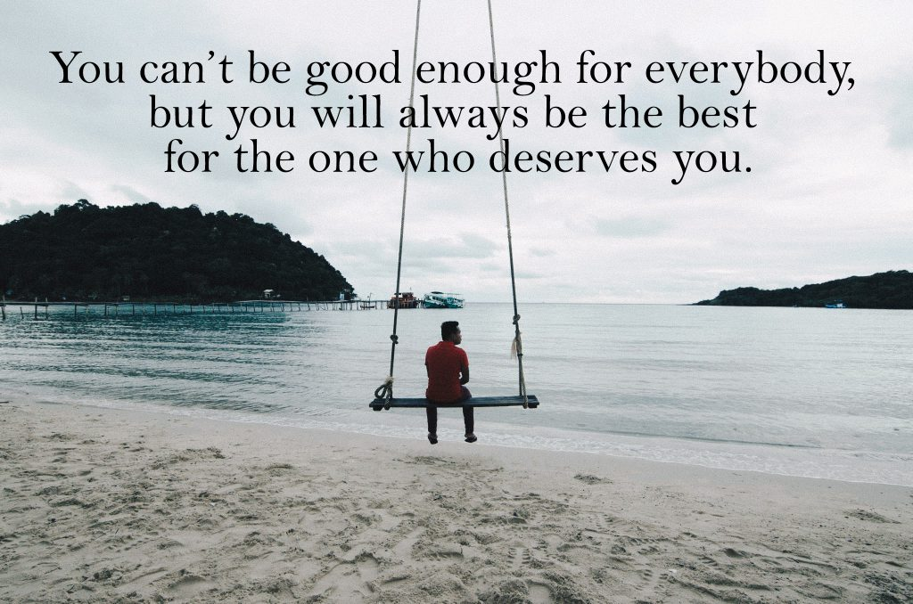 You can't be good enough for everybody, but you will always be the best for the one who deserves you.