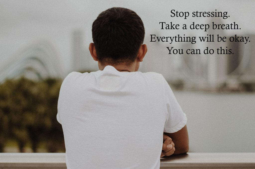 Stop stressing. Take a deep breath. Everything will be okay. You can do this.